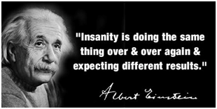 """Insanity is doing the same thing over and over again and expecting different results"" – Albert Einstein"